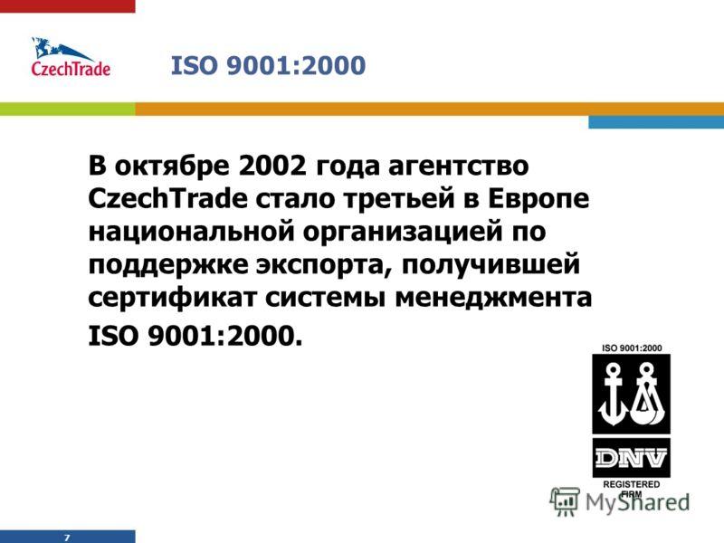 7 7 ISO 9001:2000 В октябре 2002 года aгентство CzechTrade сталo третьей в Европе национальной организацией по поддержке экспорта, получившей сертификат системы менеджмента ISO 9001:2000.