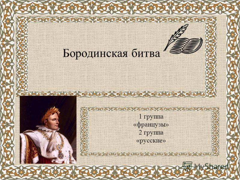 Бородинская битва 1 группа «французы» 2 группа «русские»