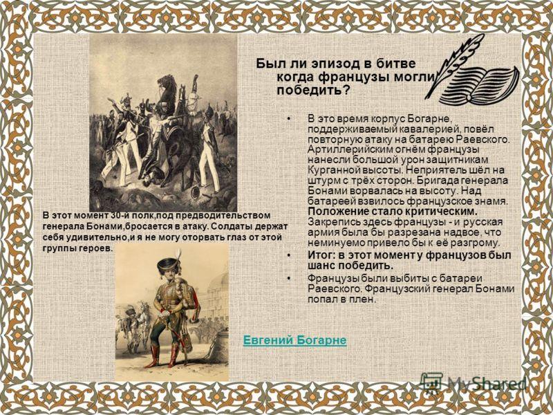 В это время корпус Богарне, поддерживаемый кавалерией, повёл повторную атаку на батарею Раевского. Артиллерийским огнём французы нанесли большой урон защитникам Курганной высоты. Неприятель шёл на штурм с трёх сторон. Бригада генерала Бонами ворвалас