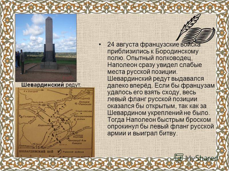 24 августа французские войска приблизились к Бородинскому полю. Опытный полководец, Наполеон сразу увидел слабые места русской позиции. Шевардинский редут выдавался далеко вперёд. Если бы французам удалось его взять сходу, весь левый фланг русской по