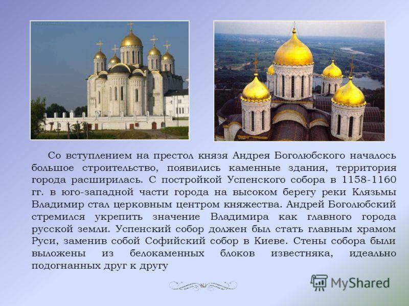 Со вступлением на престол князя Андрея Боголюбского началось большое строительство, появились каменные здания, территория города расширилась. С постройкой Успенского собора в 1158-1160 гг. в юго-западной части города на высоком берегу реки Клязьмы Вл