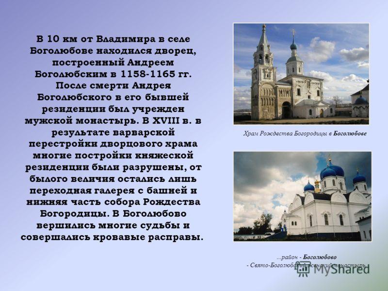 В 10 км от Владимира в селе Боголюбове находился дворец, построенный Андреем Боголюбским в 1158-1165 гг. После смерти Андрея Боголюбского в его бывшей резиденции был учрежден мужской монастырь. В XVIII в. в результате варварской перестройки дворцовог