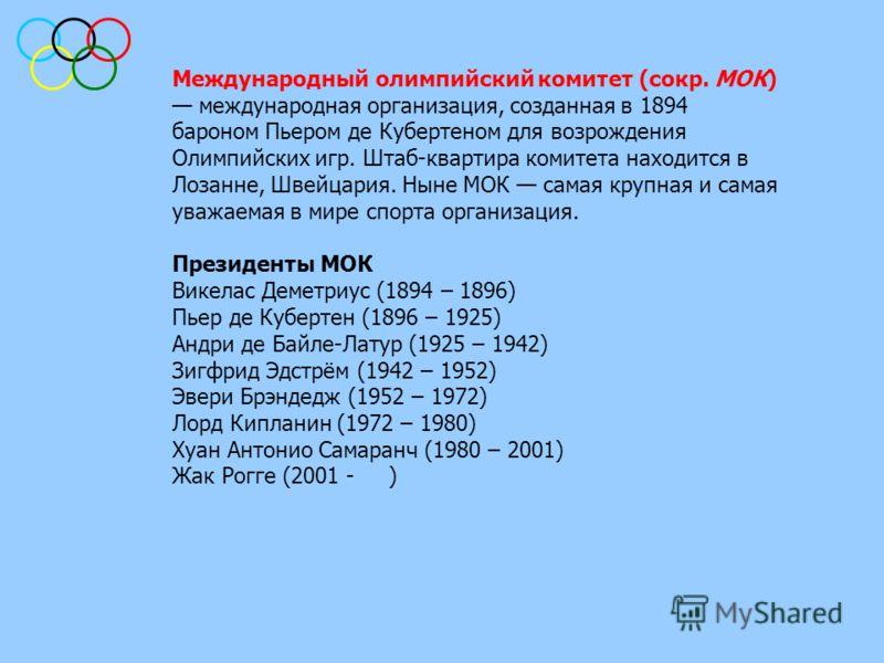 Международный олимпийский комитет (сокр. МОК) международная организация, созданная в 1894 бароном Пьером де Кубертеном для возрождения Олимпийских игр. Штаб-квартира комитета находится в Лозанне, Швейцария. Ныне МОК самая крупная и самая уважаемая в