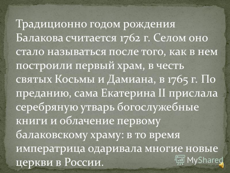 Историческое прошлое г. Балаково прослеживается с первой трети восемнадцатого века: в архиве Санкт-Петербурга был обнаружен документ, датированный 1738 г., в котором упоминается казачье луговое владение Балаков юрт, расположенное в двух верстах от Во