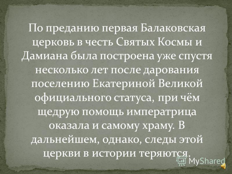 Традиционно годом рождения Балакова считается 1762 г. Селом оно стало называться после того, как в нем построили первый храм, в честь святых Косьмы и Дамиана, в 1765 г. По преданию, сама Екатерина II прислала серебряную утварь богослужебные книги и о
