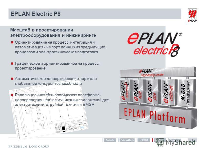 References Solutions Portfolio Data and facts 4 Contents EPLAN Electric P8 Масштаб в проектировании электрооборудования и инжиниринге Ориентирование на процесс, интеграция и автоматизация - импорт данных из предыдущих процессов и электротехническая п