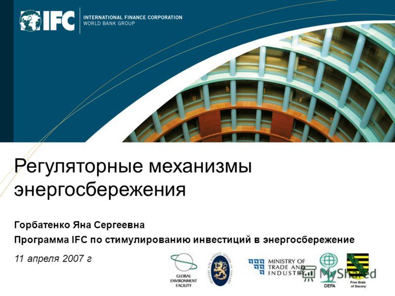 1 Регуляторные механизмы энергосбережения Горбатенко Яна Сергеевна Программа IFC по стимулированию инвестиций в энергосбережение 11 апреля 2007 г