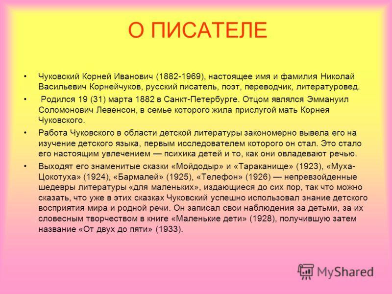 О ПИСАТЕЛЕ Чуковский Корней Иванович (1882-1969), настоящее имя и фамилия Николай Васильевич Корнейчуков, русский писатель, поэт, переводчик, литературовед. Родился 19 (31) марта 1882 в Санкт-Петербурге. Отцом являлся Эммануил Соломонович Левенсон, в