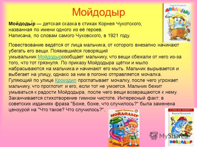 Мойдодыр Мойдоды́р детская сказка в стихах Корнея Чукотского, названная по имени одного из её героев. Написана, по словам самого Чуковского, в 1921 году. Повествование ведётся от лица мальчика, от которого внезапно начинают убегать его вещи. Появивши