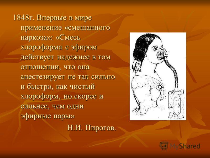 1848г. Впервые в мире применение «смешанного наркоза»: «Смесь хлороформа с эфиром действует надежнее в том отношении, что она анестезирует не так сильно и быстро, как чистый хлороформ, но скорее и сильнее, чем одни эфирные пары» Н.И. Пирогов.
