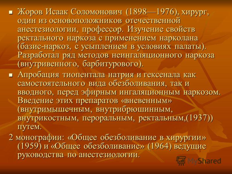 Жоров Исаак Соломонович (18981976), хирург, один из основоположников отечественной анестезиологии, профессор. Изучение свойств ректального наркоза с применением нарколана (базис-наркоз, с усыплением в условиях палаты). Разработал ряд методов неингаля