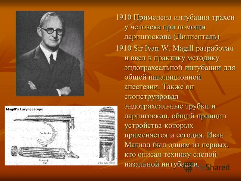 1910 Применена интубация трахеи у человека при помощи ларингоскопа (Лилиенталь) 1910 Sir Ivan W. Magill разработал и ввел в практику методику эндотрахеальной интубации для общей ингаляционной анестезии. Также он сконструировал эндотрахеальные трубки