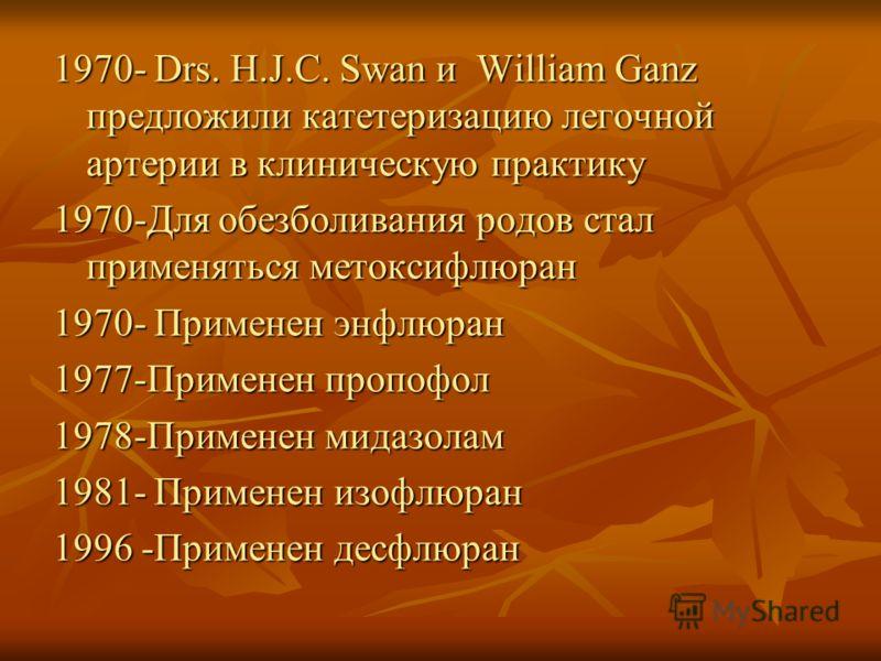 1970- Drs. H.J.C. Swan и William Ganz предложили катетеризацию легочной артерии в клиническую практику 1970-Для обезболивания родов стал применяться метоксифлюран 1970- Применен энфлюран 1977-Применен пропофол 1978-Применен мидазолам 1981- Применен и