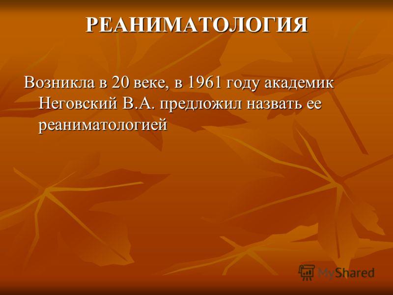 РЕАНИМАТОЛОГИЯ Возникла в 20 веке, в 1961 году академик Неговский В.А. предложил назвать ее реаниматологией