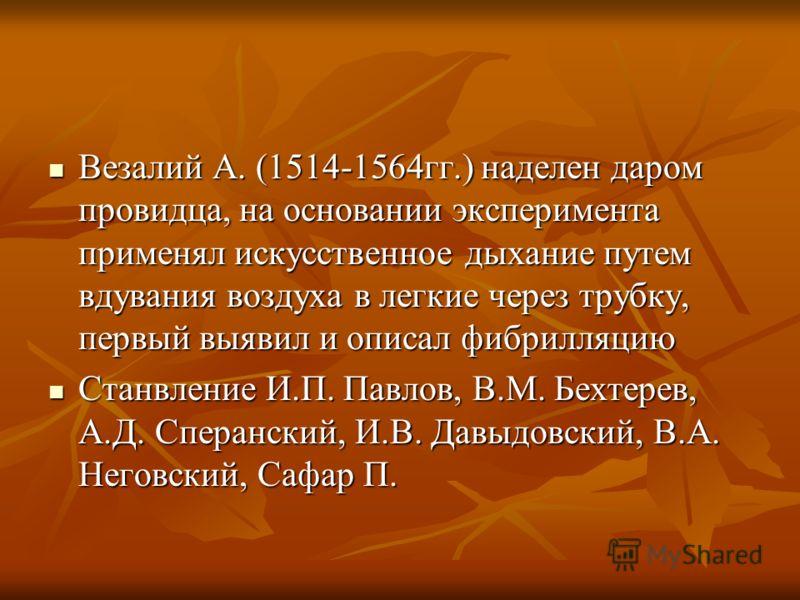 Везалий А. (1514-1564гг.) наделен даром провидца, на основании эксперимента применял искусственное дыхание путем вдувания воздуха в легкие через трубку, первый выявил и описал фибрилляцию Везалий А. (1514-1564гг.) наделен даром провидца, на основании