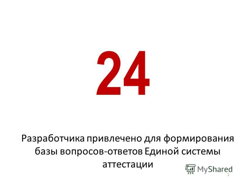 2 24 Разработчика привлечено для формирования базы вопросов-ответов Единой системы аттестации