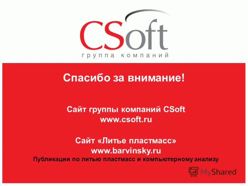 Спасибо за внимание! Сайт «Литье пластмасс» www.barvinsky.ru Публикации по литью пластмасс и компьютерному анализу Сайт группы компаний CSoft www.csoft.ru