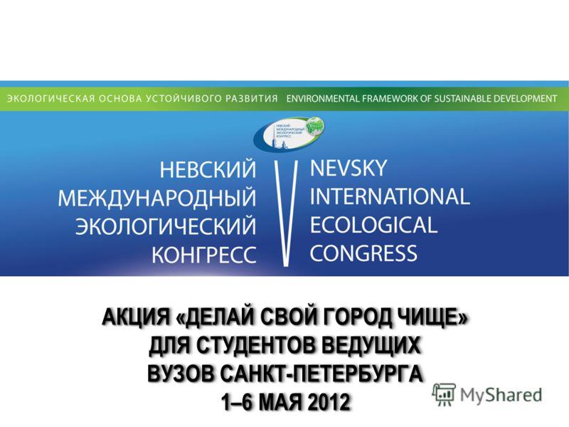 АКЦИЯ «ДЕЛАЙ СВОЙ ГОРОД ЧИЩЕ» ДЛЯ СТУДЕНТОВ ВЕДУЩИХ ВУЗОВ САНКТ-ПЕТЕРБУРГА 1–6 МАЯ 2012 АКЦИЯ «ДЕЛАЙ СВОЙ ГОРОД ЧИЩЕ» ДЛЯ СТУДЕНТОВ ВЕДУЩИХ ВУЗОВ САНКТ-ПЕТЕРБУРГА 1–6 МАЯ 2012