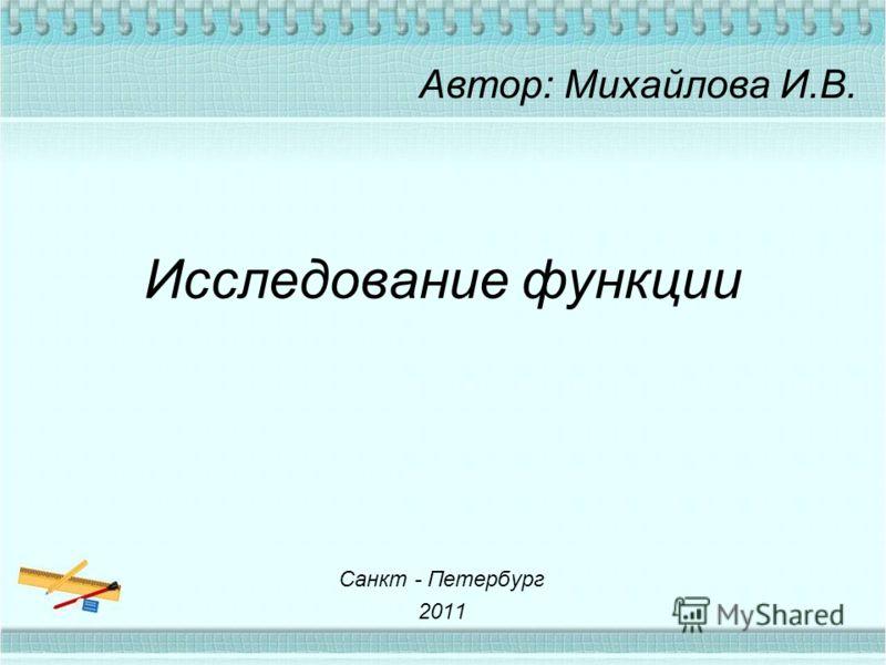 Исследование функции Автор: Михайлова И.В. Санкт - Петербург 2011