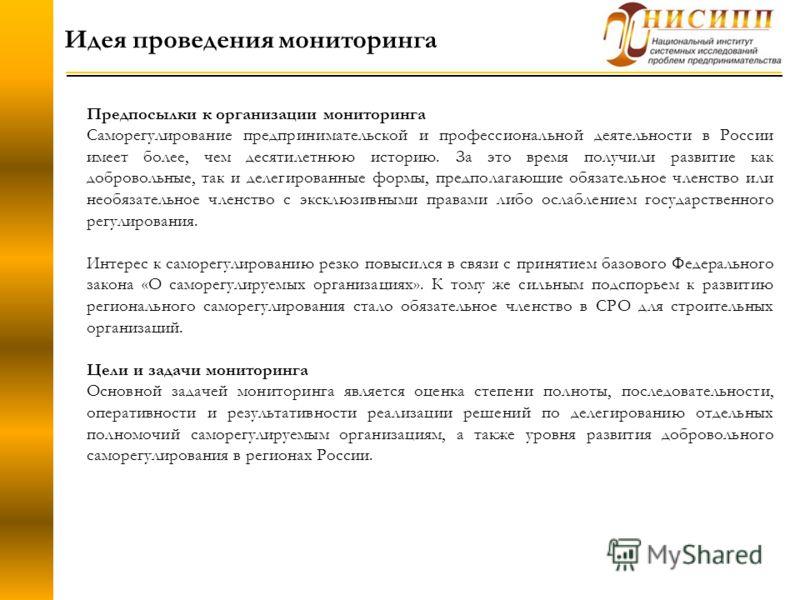 Идея проведения мониторинга Предпосылки к организации мониторинга Саморегулирование предпринимательской и профессиональной деятельности в России имеет более, чем десятилетнюю историю. За это время получили развитие как добровольные, так и делегирован