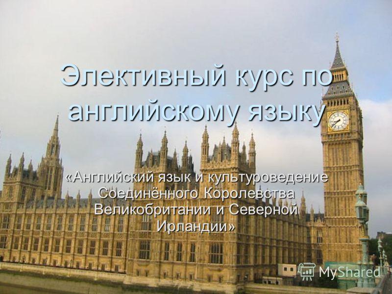 Элективный курс по английскому языку «Английский язык и культуроведение Соединённого Королевства Великобритании и Северной Ирландии»