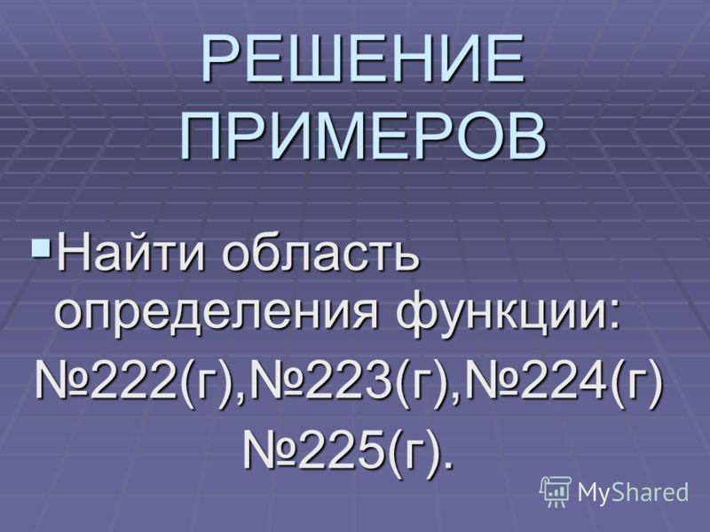 РЕШЕНИЕ ПРИМЕРОВ Найти область определения функции: Найти область определения функции:222(г),223(г),224(г)225(г).