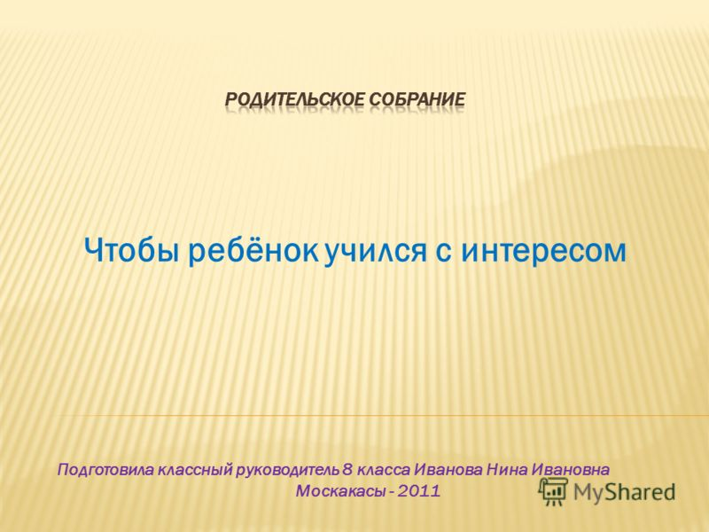 Чтобы ребёнок учился с интересом Подготовила классный руководитель 8 класса Иванова Нина Ивановна Москакасы - 2011
