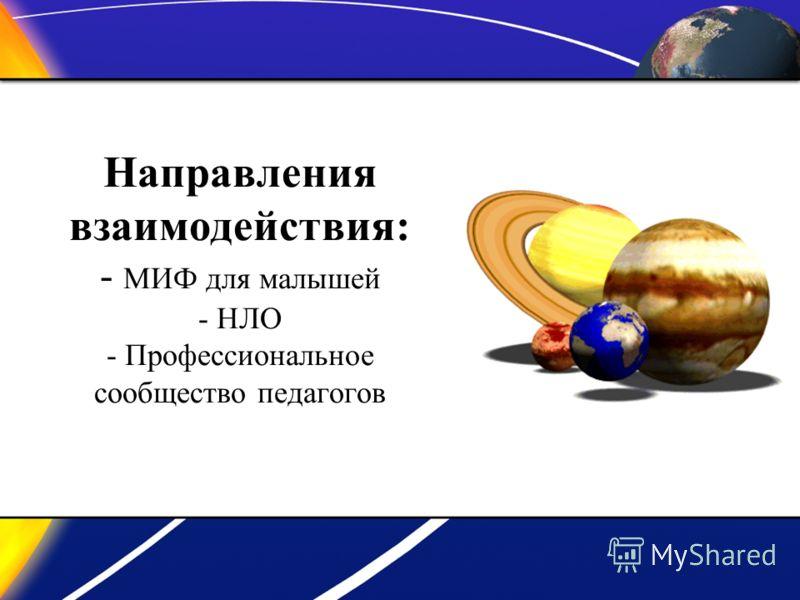 Направления взаимодействия: - МИФ для малышей - НЛО - Профессиональное сообщество педагогов
