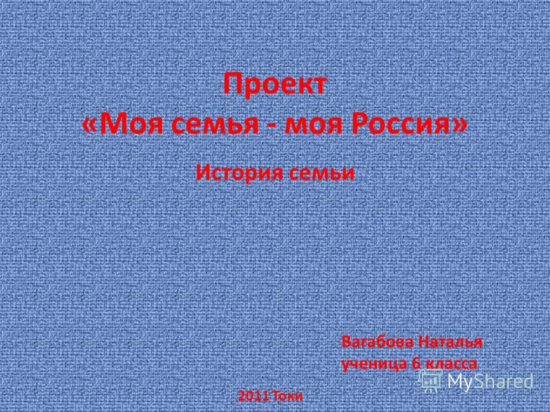 Проект «Моя семья - моя Россия» История семьи Вагабова Наталья ученица 6 класса 2011 Токи
