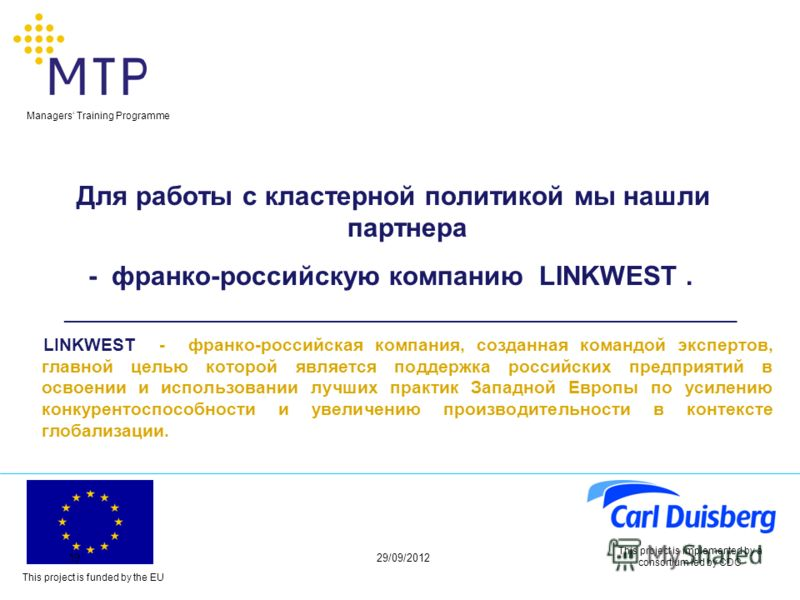 This project is funded by the EU Managers Training Programme 29/06/201219 This project is implemented by a consortium led by CDC Для работы с кластерной политикой мы нашли партнера - франко-российскую компанию LINKWEST. ______________________________