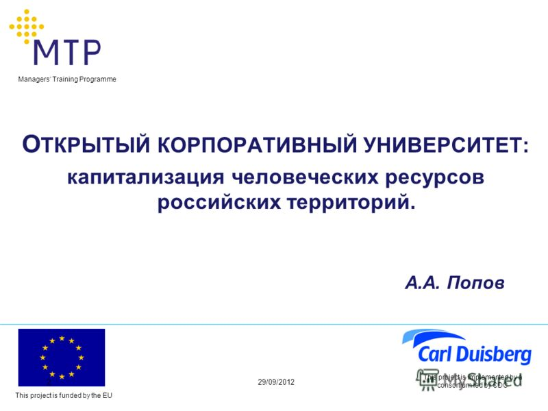This project is funded by the EU Managers Training Programme 29/06/20122 This project is implemented by a consortium led by CDC О ТКРЫТЫЙ КОРПОРАТИВНЫЙ УНИВЕРСИТЕТ: капитализация человеческих ресурсов российских территорий. А.А. Попов