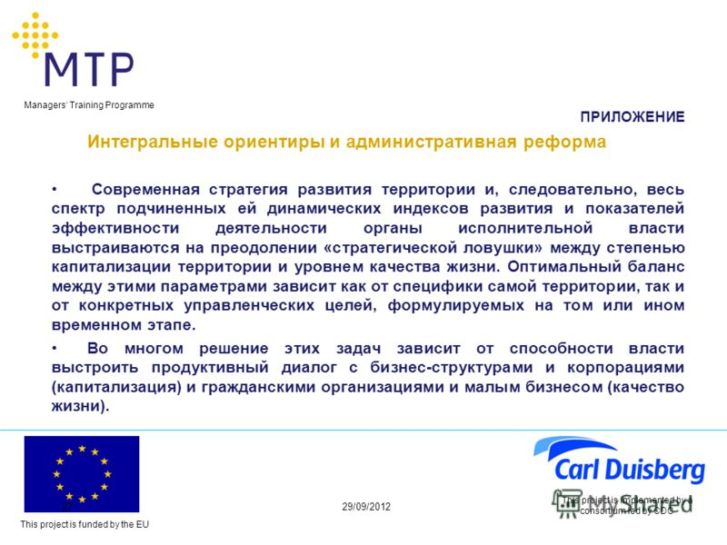 This project is funded by the EU Managers Training Programme 29/06/201227 This project is implemented by a consortium led by CDC ПРИЛОЖЕНИЕ Интегральные ориентиры и административная реформа Современная стратегия развития территории и, следовательно,