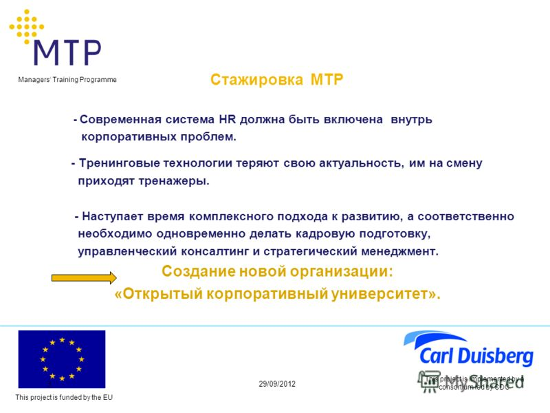 This project is funded by the EU Managers Training Programme 29/06/20123 This project is implemented by a consortium led by CDC Стажировка МТР - Современная система HR должна быть включена внутрь корпоративных проблем. - Тренинговые технологии теряют