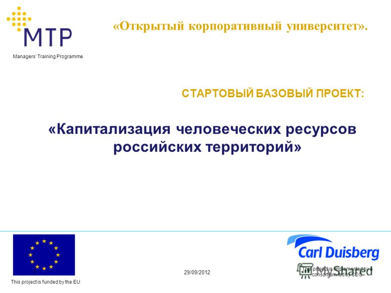 This project is funded by the EU Managers Training Programme 29/06/20127 This project is implemented by a consortium led by CDC СТАРТОВЫЙ БАЗОВЫЙ ПРОЕКТ: «Капитализация человеческих ресурсов российских территорий» «Открытый корпоративный университет»