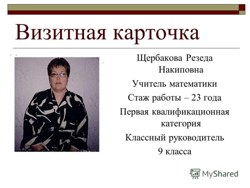 Визитная карточка Щербакова Резеда Накиповна Учитель математики Стаж работы – 23 года Первая квалификационная категория Классный руководитель 9 класса