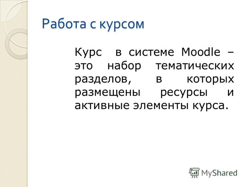 Работа с курсом Курс в системе Moodle – это набор тематических разделов, в которых размещены ресурсы и активные элементы курса.