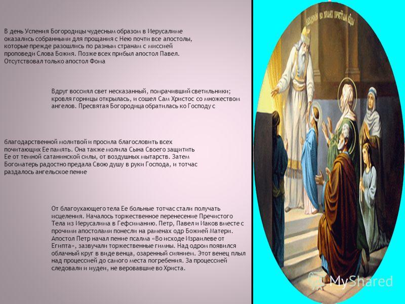 В день Успения Богородицы чудесным образом в Иерусалиме оказались собранными для прощания с Нею почти все апостолы, которые прежде разошлись по разным странам с миссией проповеди Слова Божия. Позже всех прибыл апостол Павел. Отсутствовал только апост