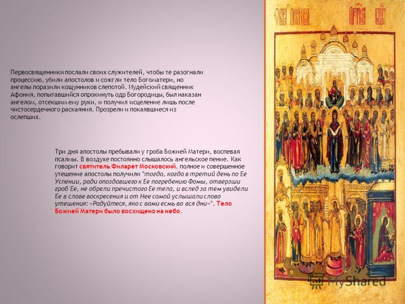 Первосвященники послали своих служителей, чтобы те разогнали процессию, убили апостолов и сожгли тело Богоматери, но ангелы поразили кощунников слепотой. Иудейский священник Афония, попытавшийся опрокинуть одр Богородицы, был наказан ангелом, отсекши