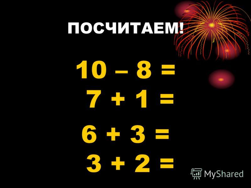 ПОСЧИТАЕМ! 10 – 8 = 7 + 1 = 6 + 3 = 3 + 2 =