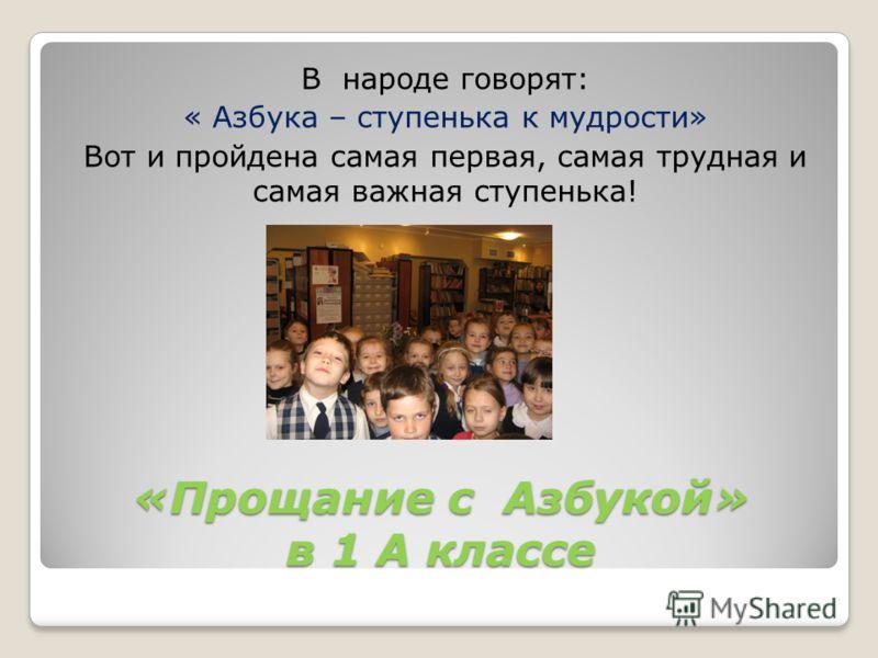 «Прощание с Азбукой» в 1 А классе В народе говорят: « Азбука – ступенька к мудрости» Вот и пройдена самая первая, самая трудная и самая важная ступенька!