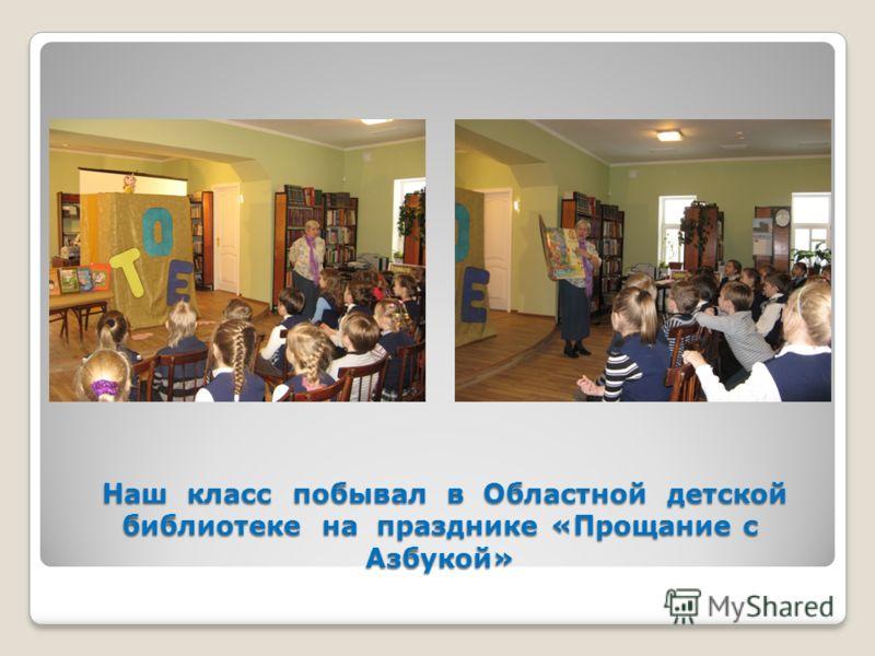 Наш класс побывал в Областной детской библиотеке на празднике «Прощание с Азбукой» Наш класс побывал в Областной детской библиотеке на празднике «Прощание с Азбукой»