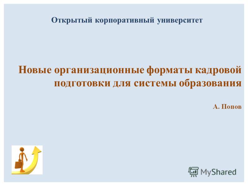 Новые организационные форматы кадровой подготовки для системы образования А. Попов Открытый корпоративный университет