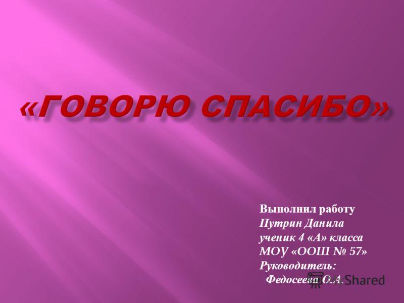 Выполнил работу Путрин Данила ученик 4 « А » класса МОУ «ООШ 57» Руководитель : Федосеева О. А.
