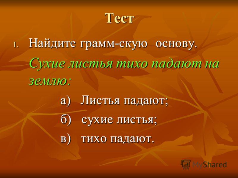 Тест 1. Найдите грамм-скую основу. Сухие листья тихо падают на землю: а) Листья падают; б) сухие листья; в) тихо падают.