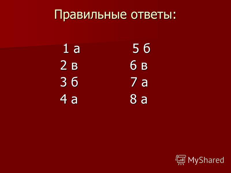 Правильные ответы: 1 а 5 б 1 а 5 б 2 в 6 в 3 б 7 а 4 а 8 а