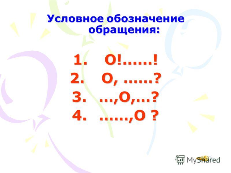 Условное обозначение обращения: 1. О!......! 2. О, ……? 3. …,О,…? 4. ……,О ?