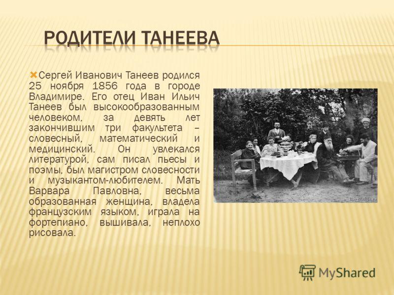 Сергей Иванович Танеев родился 25 ноября 1856 года в городе Владимире. Его отец Иван Ильич Танеев был высокообразованным человеком, за девять лет закончившим три факультета – словесный, математический и медицинский. Он увлекался литературой, сам писа
