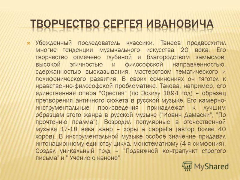 Убежденный последователь классики, Танеев предвосхитил многие тенденции музыкального искусства 20 века. Его творчество отмечено глубиной и благородством замыслов, высокой этичностью и философской направленностью, сдержанностью высказывания, мастерств