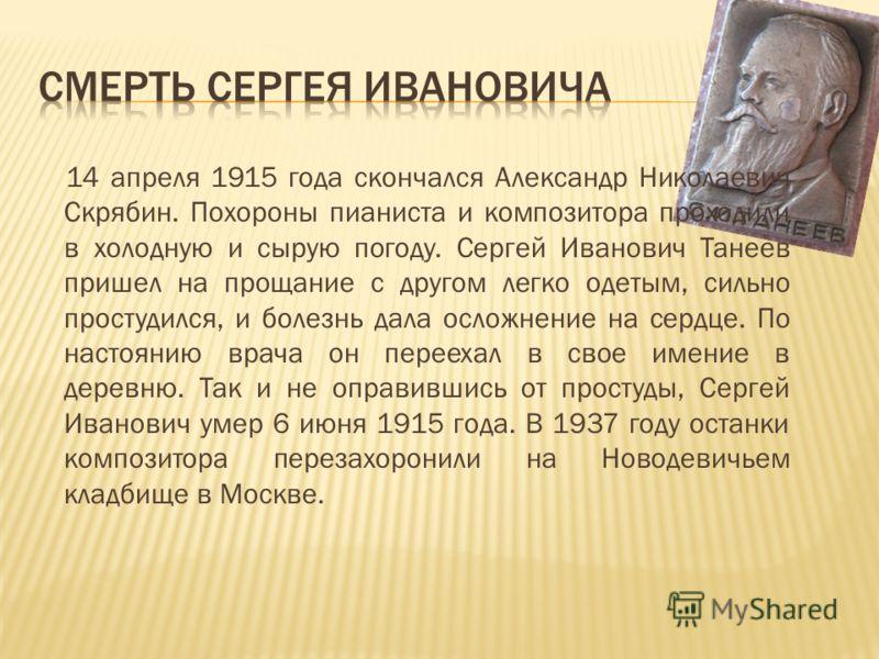 14 апреля 1915 года скончался Александр Николаевич Скрябин. Похороны пианиста и композитора проходили в холодную и сырую погоду. Сергей Иванович Танеев пришел на прощание с другом легко одетым, сильно простудился, и болезнь дала осложнение на сердце.