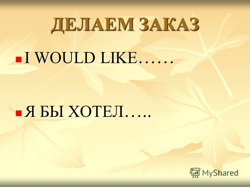 ДЕЛАЕМ ЗАКАЗ I WOULD LIKE …… I WOULD LIKE …… Я БЫ ХОТЕЛ ….. Я БЫ ХОТЕЛ …..